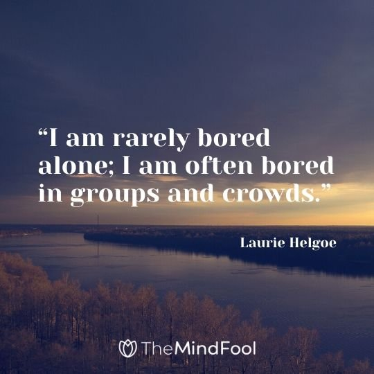 """""""I am rarely bored alone; I am often bored in groups and crowds."""" – Laurie Helgoe"""
