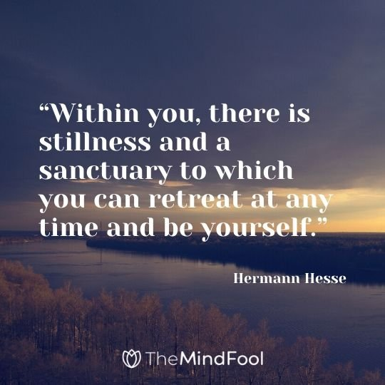 """Within you, there is stillness and a sanctuary to which you can retreat at any time and be yourself."" – Hermann Hesse"