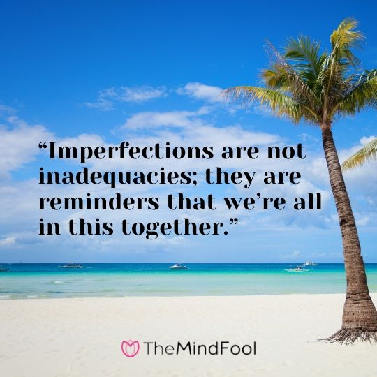 """Imperfections are not inadequacies; they are reminders that we're all in this together."""