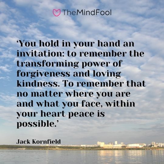 'You hold in your hand an invitation: to remember the transforming power of forgiveness and loving kindness. To remember that no matter where you are and what you face, within your heart peace is possible.' - Jack Kornfield