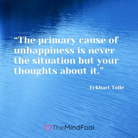"""""""The primary cause of unhappiness is never the situation but your thoughts about it."""" - Eckhart Tolle"""