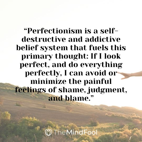 """Perfectionism is a self-destructive and addictive belief system that fuels this primary thought: If I look perfect, and do everything perfectly, I can avoid or minimize the painful feelings of shame, judgment, and blame."""