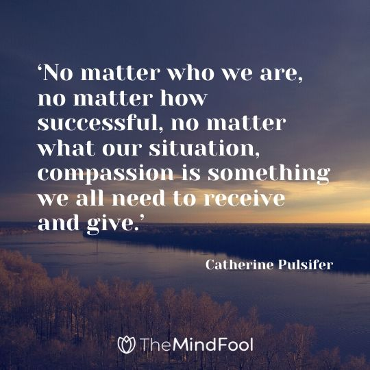 'No matter who we are, no matter how successful, no matter what our situation, compassion is something we all need to receive and give.' - Catherine Pulsifer