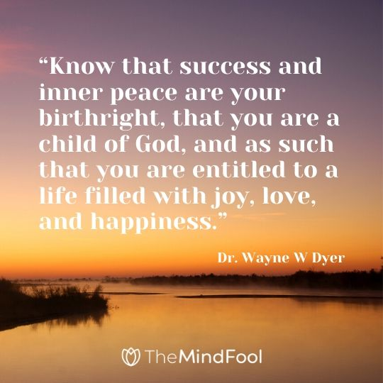 """""""Know that success and inner peace are your birthright, that you are a child of God, and as such that you are entitled to a life filled with joy, love, and happiness."""" - Dr. Wayne W Dyer"""