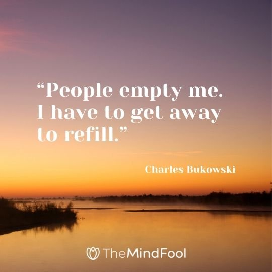 """People empty me. I have to get away to refill."" – Charles Bukowski"