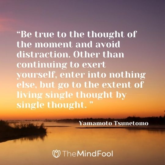 """Be true to the thought of the moment and avoid distraction. Other than continuing to exert yourself, enter into nothing else, but go to the extent of living single thought by single thought. "" ― Yamamoto Tsunetomo"