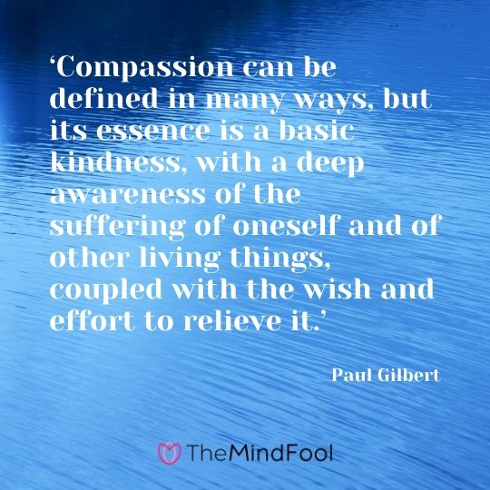 'Compassion can be defined in many ways, but its essence is a basic kindness, with a deep awareness of the suffering of oneself and of other living things, coupled with the wish and effort to relieve it.' - Paul Gilbert