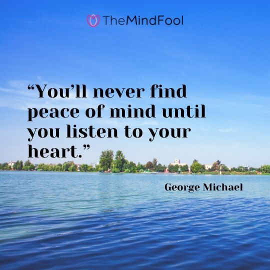"""""""You'll never find peace of mind until you listen to your heart."""" - George Michael"""