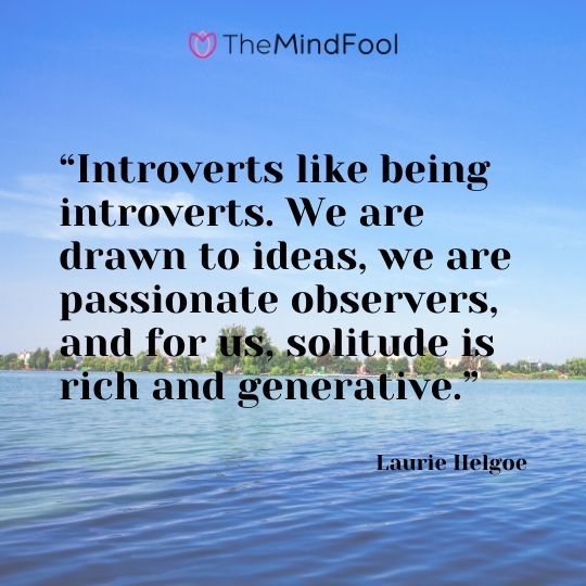 """Introverts like being introverts. We are drawn to ideas, we are passionate observers, and for us, solitude is rich and generative."" - Laurie Helgoe"