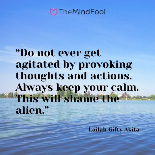 """Do not ever get agitated by provoking thoughts and actions. Always keep your calm. This will shame the alien."" – Lailah Gifty Akita"