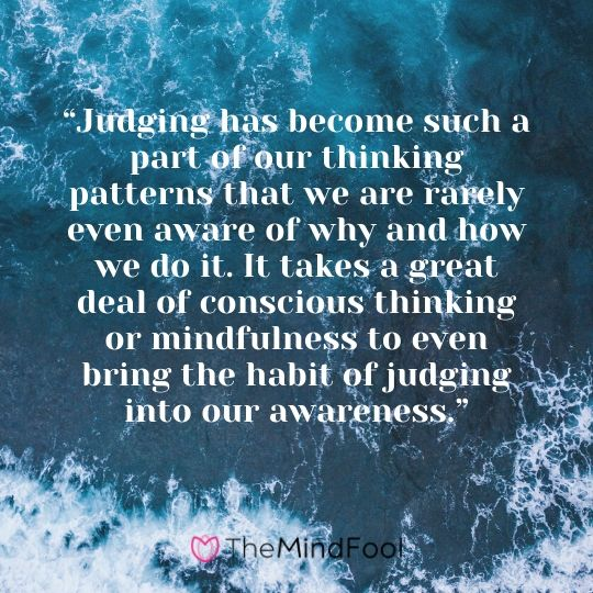 """Judging has become such a part of our thinking patterns that we are rarely even aware of why and how we do it. It takes a great deal of conscious thinking or mindfulness to even bring the habit of judging into our awareness."""