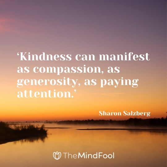 'Kindness can manifest as compassion, as generosity, as paying attention.' - Sharon Salzberg