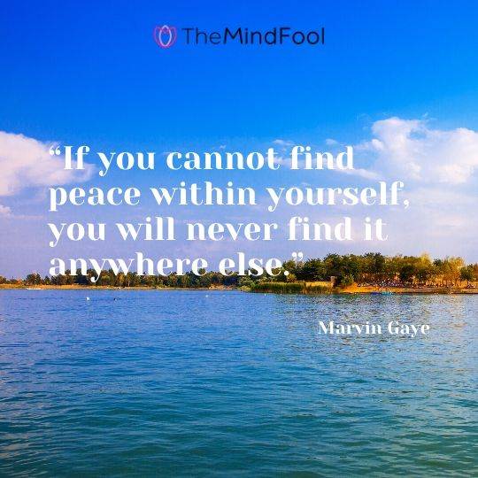 """""""If you cannot find peace within yourself, you will never find it anywhere else."""" - Marvin Gaye"""