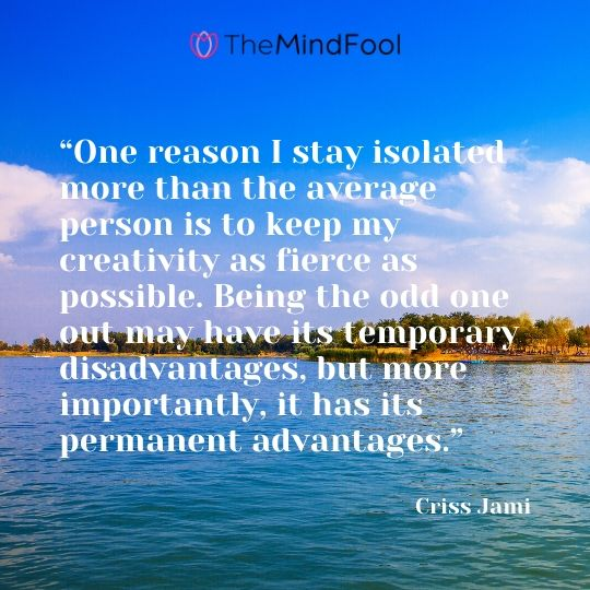 """""""One reason I stay isolated more than the average person is to keep my creativity as fierce as possible. Being the odd one out may have its temporary disadvantages, but more importantly, it has its permanent advantages."""" - Criss Jami"""