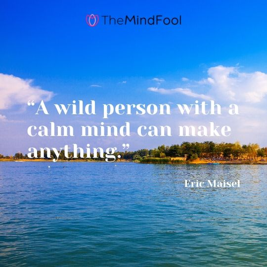 """A wild person with a calm mind can make anything."" – Eric Maisel"