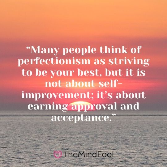 """Many people think of perfectionism as striving to be your best, but it is not about self-improvement; it's about earning approval and acceptance."""