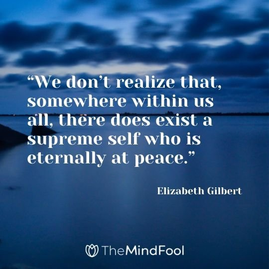 """We don't realize that, somewhere within us all, there does exist a supreme self who is eternally at peace."" - Elizabeth Gilbert"