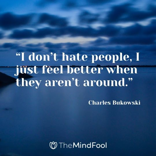 """I don't hate people, I just feel better when they aren't around."" –  Charles Bukowski"