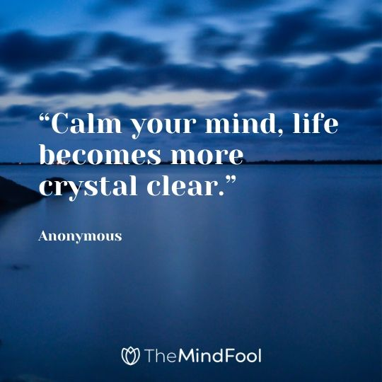 """Calm your mind, life becomes more crystal clear."" – Anonymous"