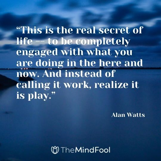 """This is the real secret of life -- to be completely engaged with what you are doing in the here and now. And instead of calling it work, realize it is play."" - Alan Watts"