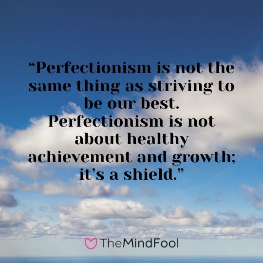 """Perfectionism is not the same thing as striving to be our best. Perfectionism is not about healthy achievement and growth; it's a shield."""