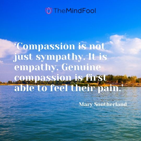 'Compassion is not just sympathy. It is empathy. Genuine compassion is first able to feel their pain.' - Mary Southerland