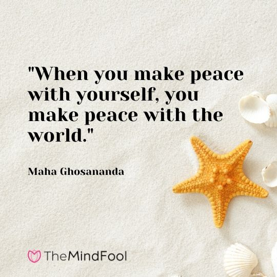 """When you make peace with yourself, you make peace with the world."" - Maha Ghosananda"