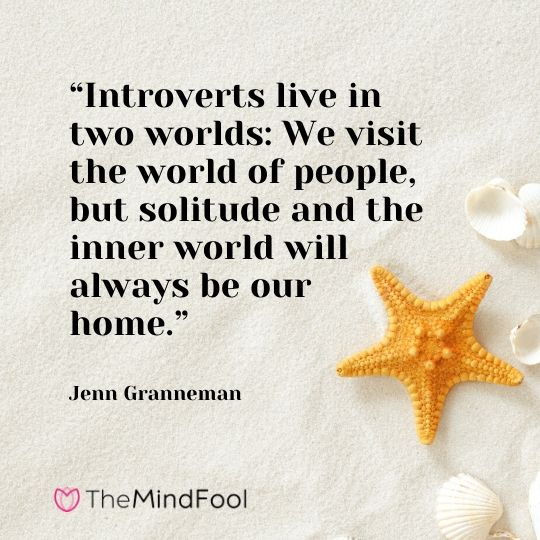 """""""Introverts live in two worlds: We visit the world of people, but solitude and the inner world will always be our home."""" – Jenn Granneman"""