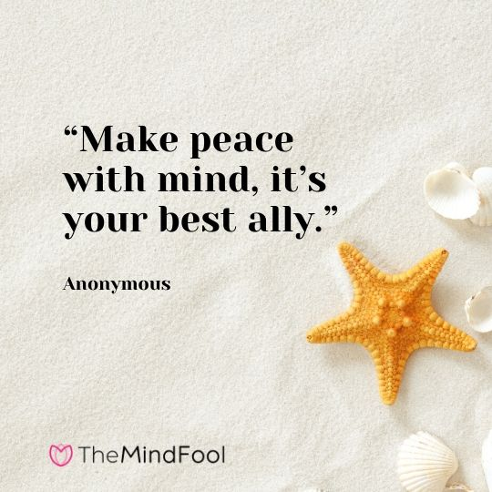 """Make peace with mind, it's your best ally."" – Anonymous"