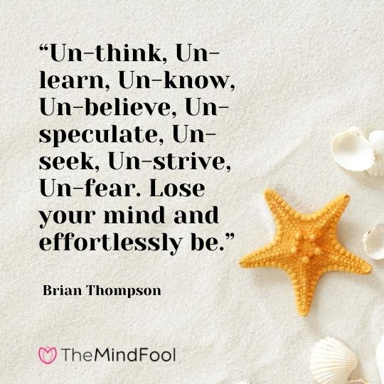 """Un-think, Un-learn, Un-know, Un-believe, Un-speculate, Un-seek, Un-strive, Un-fear. Lose your mind and effortlessly be."" - Brian Thompson"