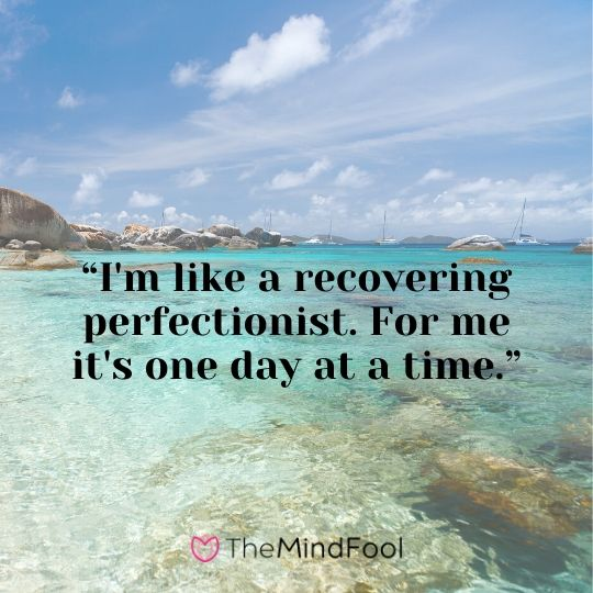 """""""I'm like a recovering perfectionist. For me it's one day at a time."""""""