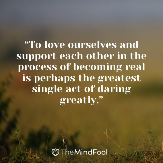"""To love ourselves and support each other in the process of becoming real is perhaps the greatest single act of daring greatly."""