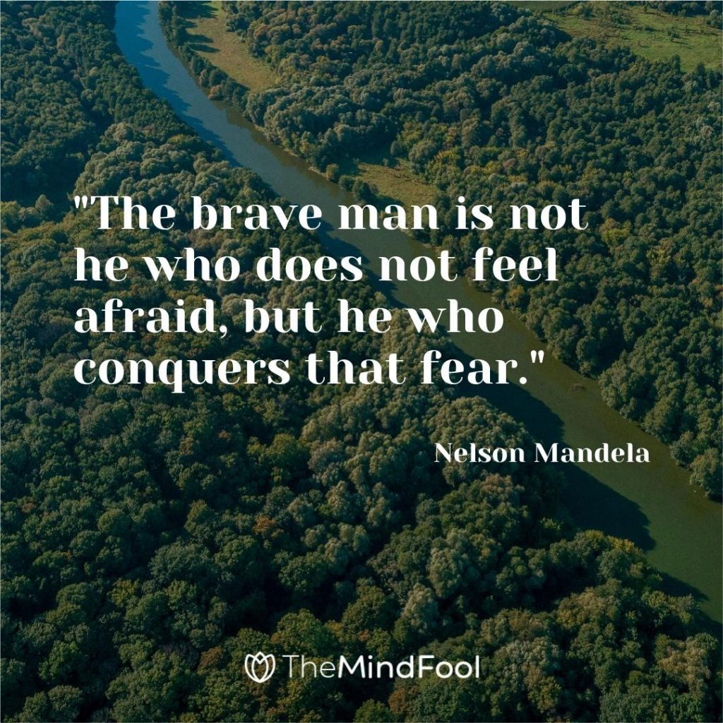 """The brave man is not he who does not feel afraid, but he who conquers that fear.""-Nelson Mandela"