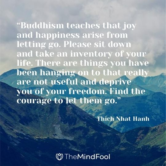 """Buddhism teaches that joy and happiness arise from letting go. Please sit down and take an inventory of your life. There are things you have been hanging on to that really are not useful and deprive you of your freedom. Find the courage to let them go."" -Thich Nhat Hanh"