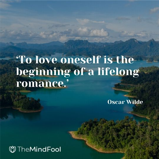 'To love oneself is the beginning of a lifelong romance.' - Oscar Wilde