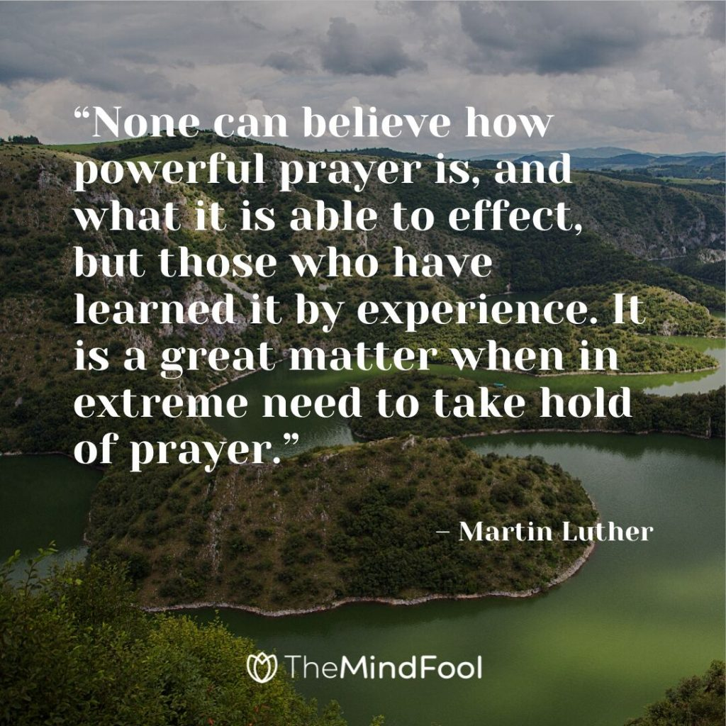 """None can believe how powerful prayer is, and what it is able to effect, but those who have learned it by experience. It is a great matter when in extreme need to take hold of prayer."" – Martin Luther"