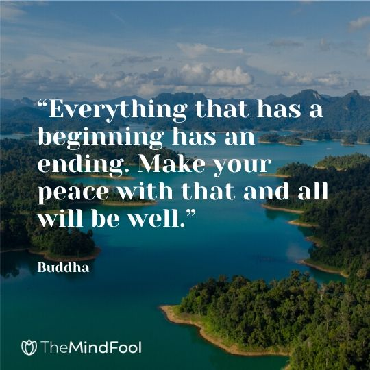 """Everything that has a beginning has an ending. Make your peace with that and all will be well.""  - Buddha"