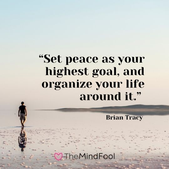 """Set peace as your highest goal, and organize your life around it."" – Brian Tracy"