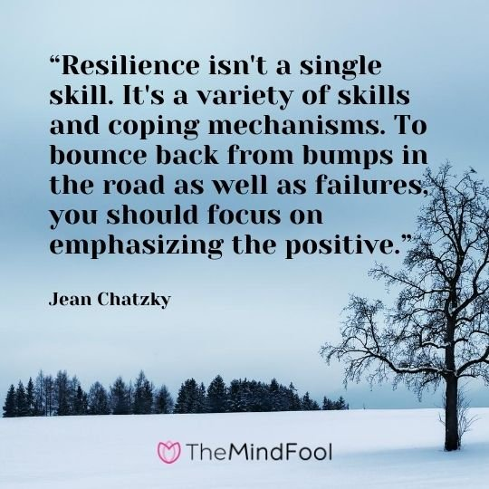 """Resilience isn't a single skill. It's a variety of skills and coping mechanisms. To bounce back from bumps in the road as well as failures, you should focus on emphasizing the positive."" - Jean Chatzky"