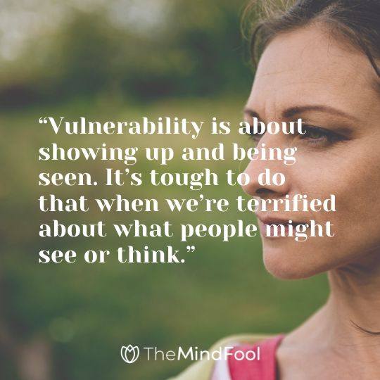 """Vulnerability is about showing up and being seen. It's tough to do that when we're terrified about what people might see or think."""