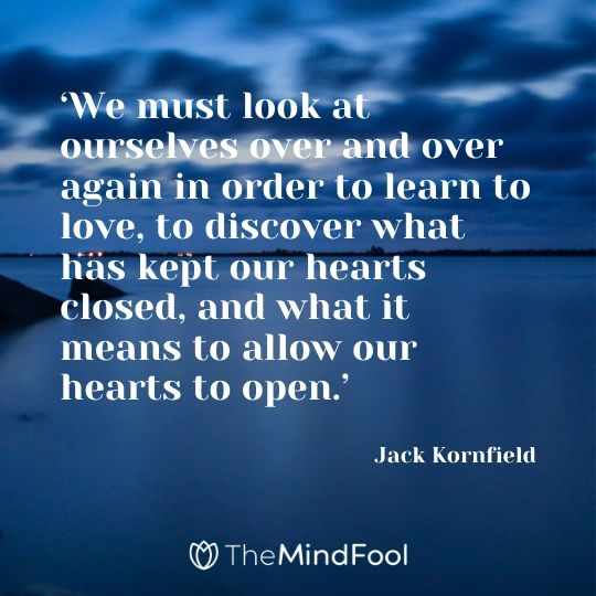 'We must look at ourselves over and over again in order to learn to love, to discover what has kept our hearts closed, and what it means to allow our hearts to open.' - Jack Kornfield