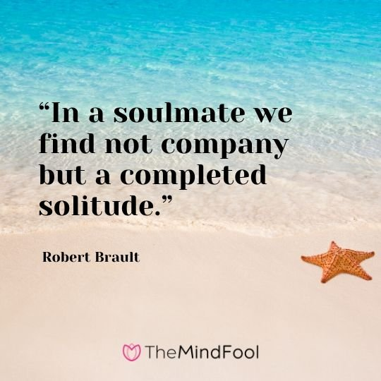 """In a soulmate we find not company but a completed solitude."" - Robert Brault"