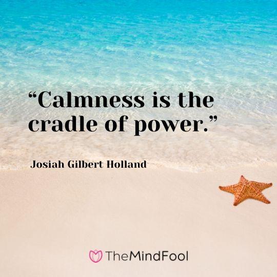 """Calmness is the cradle of power."" – Josiah Gilbert Holland"