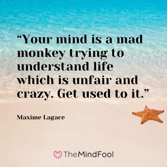"""Your mind is a mad monkey trying to understand life which is unfair and crazy. Get used to it."" - Maxime Lagace"