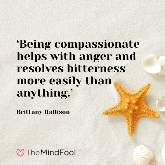 'Being compassionate helps with anger and resolves bitterness more easily than anything.' - Brittany Hallison