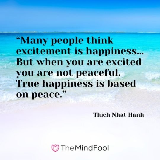 """Many people think excitement is happiness... But when you are excited you are not peaceful. True happiness is based on peace."" - Thich Nhat Hanh"