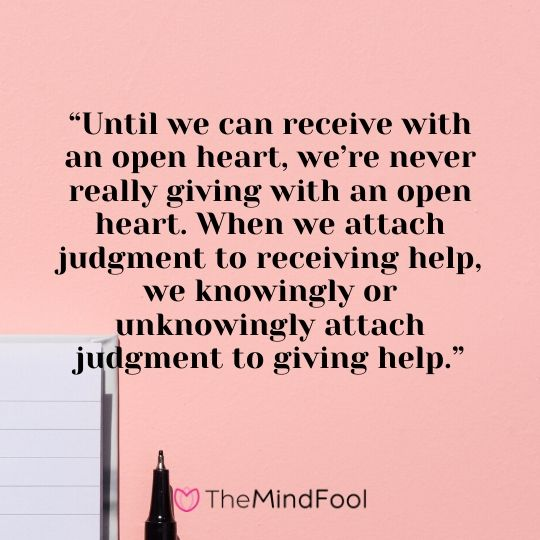"""Until we can receive with an open heart, we're never really giving with an open heart. When we attach judgment to receiving help, we knowingly or unknowingly attach judgment to giving help."""