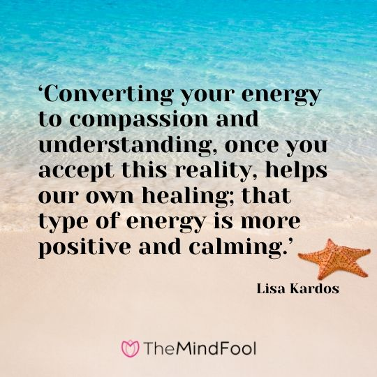 'Converting your energy to compassion and understanding, once you accept this reality, helps our own healing; that type of energy is more positive and calming.' - Lisa Kardos