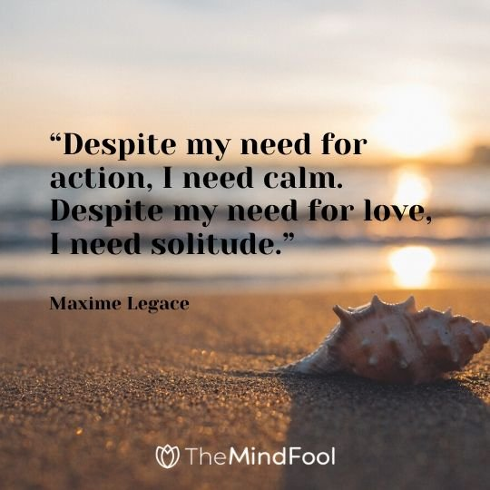 """Despite my need for action, I need calm. Despite my need for love, I need solitude."" - Maxime Legace"