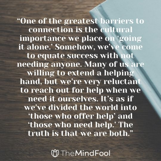 """One of the greatest barriers to connection is the cultural importance we place on 'going it alone.' Somehow, we've come to equate success with not needing anyone. Many of us are willing to extend a helping hand, but we're very reluctant to reach out for help when we need it ourselves. It's as if we've divided the world into 'those who offer help' and 'those who need help.' The truth is that we are both."""